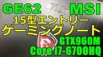 【エントリーモデル】MSI 15型ゲーミングノートレビュー : GE62-6QC-1289JP