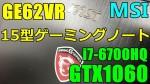 【GTX1060】MSI 15型ゲーミングノートレビュー : GE62VR-6RF-006JP