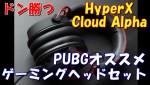 [レビュー]PUBG勢マストバイ! HyperX Cloud Alphaでドン勝つゲットだぜ!?