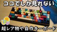 ココでしか見れない自作、レア物キーボード満載C4LAN2019春のキーボードトレンドを動画でチェック。